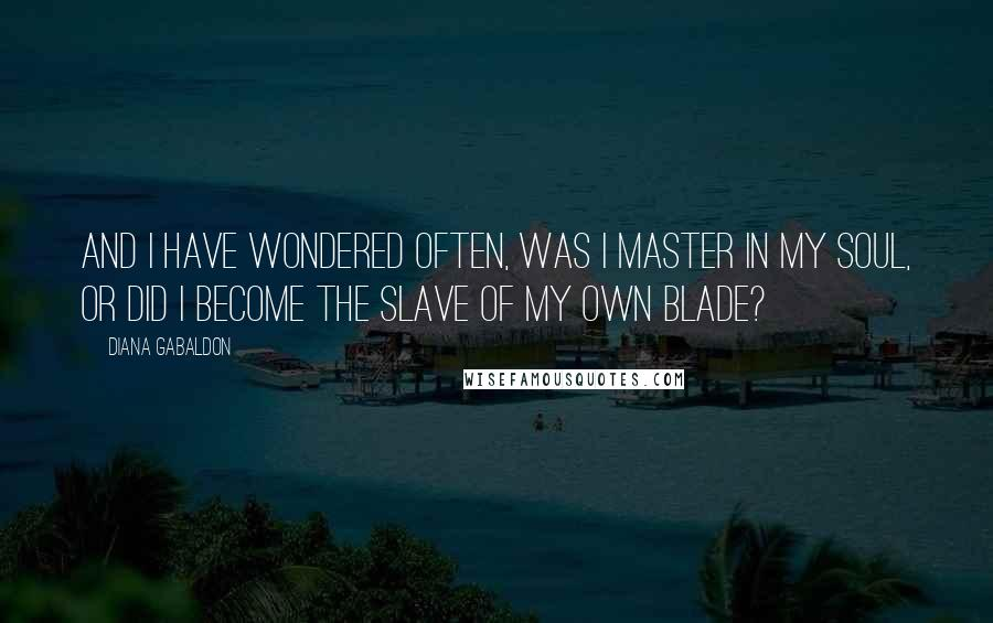 Diana Gabaldon quotes: And I have wondered often, was I master in my soul, or did I become the slave of my own blade?