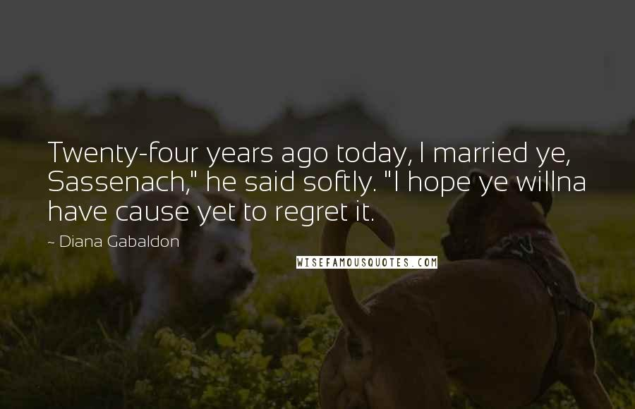 "Diana Gabaldon quotes: Twenty-four years ago today, I married ye, Sassenach,"" he said softly. ""I hope ye willna have cause yet to regret it."