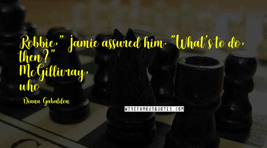 "Diana Gabaldon quotes: Robbie,"" Jamie assured him. ""What's to do, then?"" McGillivray, who"