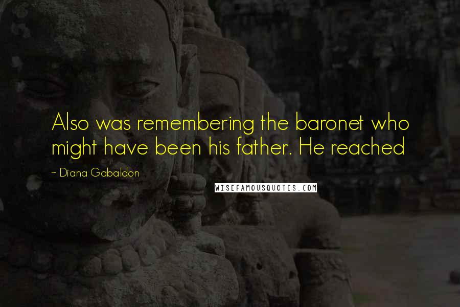 Diana Gabaldon quotes: Also was remembering the baronet who might have been his father. He reached