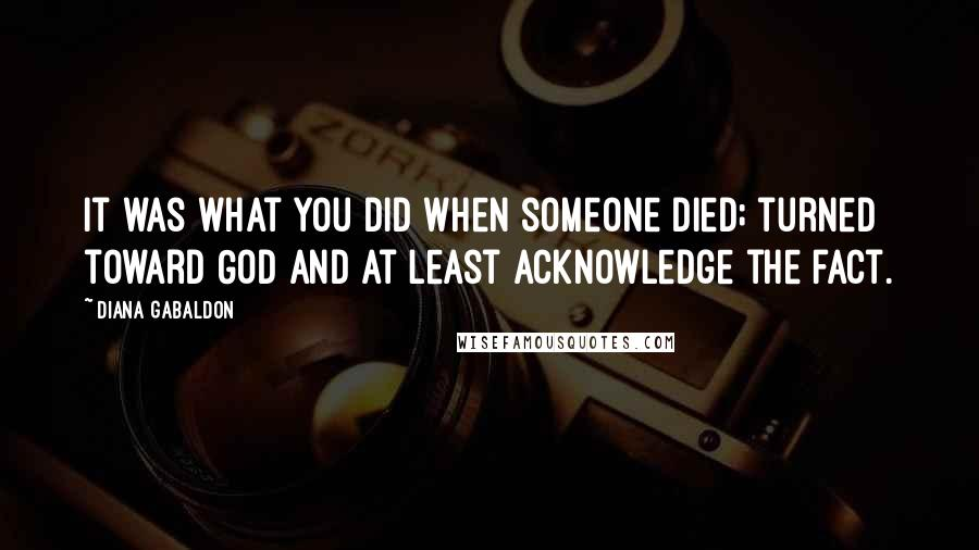 Diana Gabaldon quotes: It was what you did when someone died; turned toward God and at least acknowledge the fact.