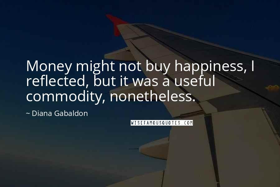 Diana Gabaldon quotes: Money might not buy happiness, I reflected, but it was a useful commodity, nonetheless.