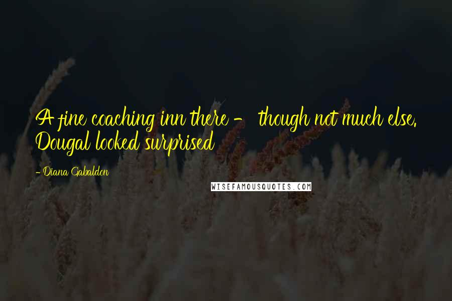Diana Gabaldon quotes: A fine coaching inn there - though not much else. Dougal looked surprised