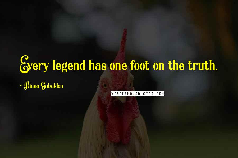 Diana Gabaldon quotes: Every legend has one foot on the truth.