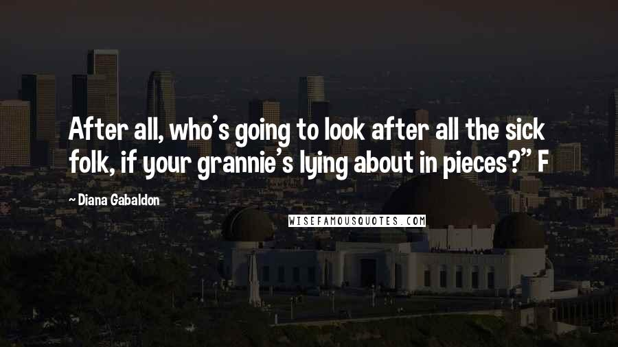 "Diana Gabaldon quotes: After all, who's going to look after all the sick folk, if your grannie's lying about in pieces?"" F"