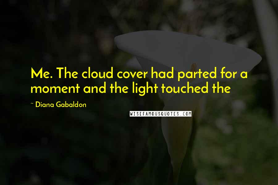 Diana Gabaldon quotes: Me. The cloud cover had parted for a moment and the light touched the