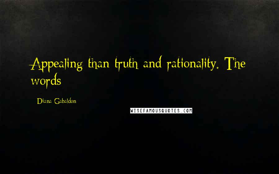 Diana Gabaldon quotes: Appealing than truth and rationality. The words