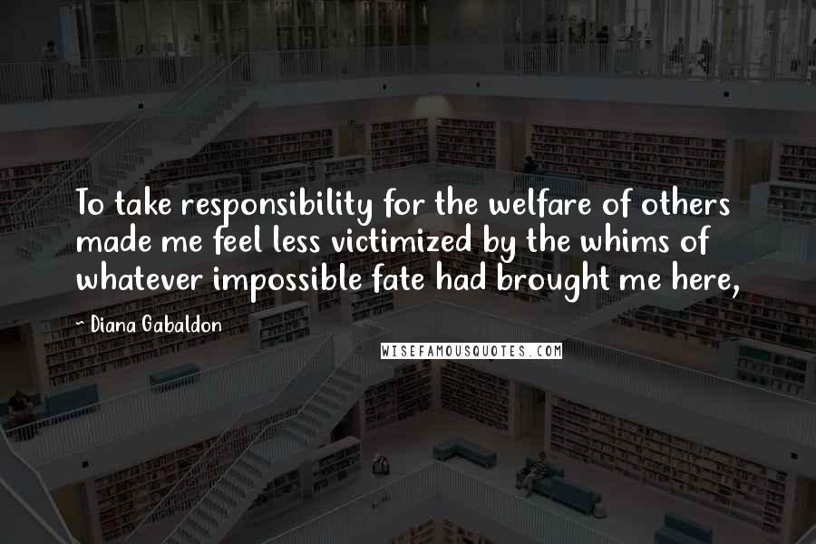 Diana Gabaldon quotes: To take responsibility for the welfare of others made me feel less victimized by the whims of whatever impossible fate had brought me here,