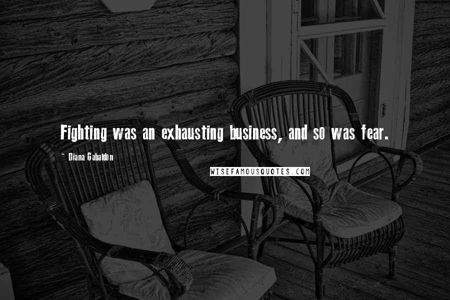 Diana Gabaldon quotes: Fighting was an exhausting business, and so was fear.