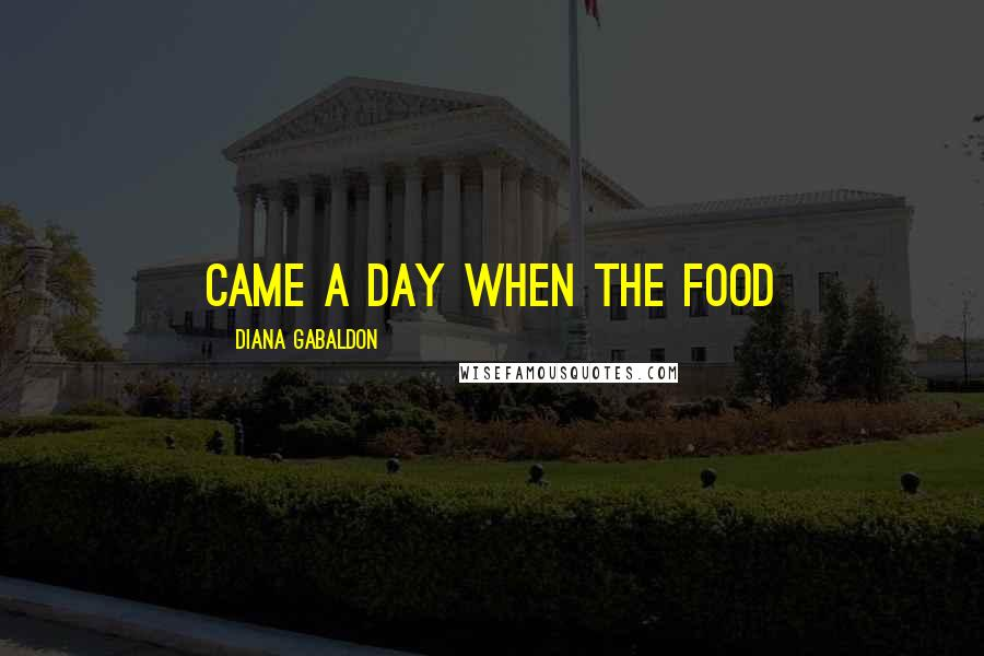 Diana Gabaldon quotes: came a day when the food