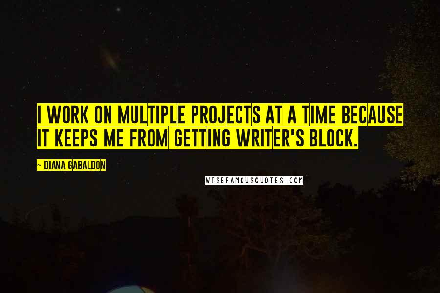 Diana Gabaldon quotes: I work on multiple projects at a time because it keeps me from getting writer's block.