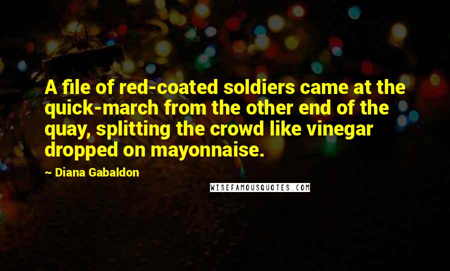 Diana Gabaldon quotes: A file of red-coated soldiers came at the quick-march from the other end of the quay, splitting the crowd like vinegar dropped on mayonnaise.
