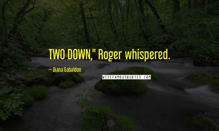 "Diana Gabaldon quotes: TWO DOWN,"" Roger whispered."