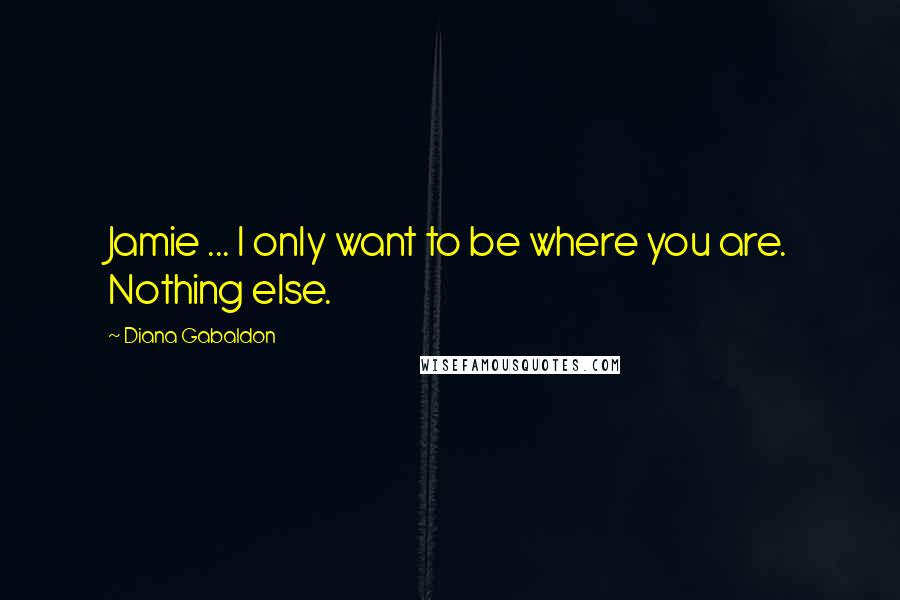 Diana Gabaldon quotes: Jamie ... I only want to be where you are. Nothing else.