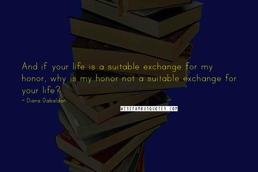 Diana Gabaldon quotes: And if your life is a suitable exchange for my honor, why is my honor not a suitable exchange for your life?