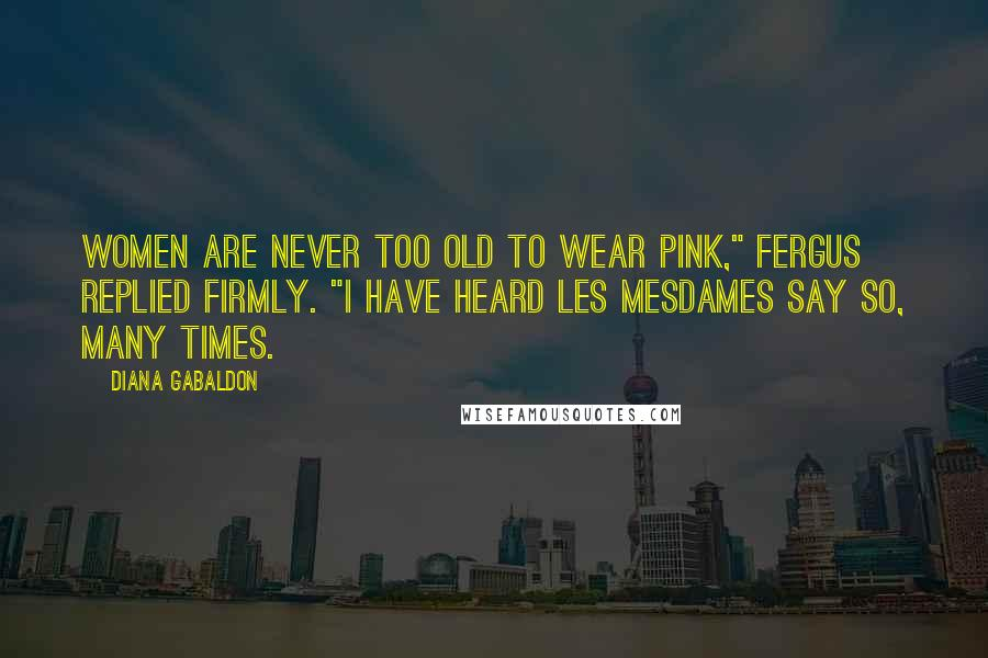 "Diana Gabaldon quotes: Women are never too old to wear pink,"" Fergus replied firmly. ""I have heard les mesdames say so, many times."