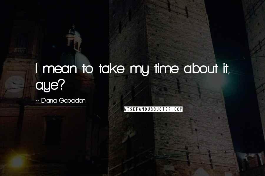 Diana Gabaldon quotes: I mean to take my time about it, aye?