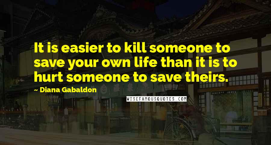 Diana Gabaldon quotes: It is easier to kill someone to save your own life than it is to hurt someone to save theirs.