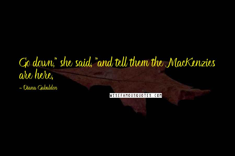 "Diana Gabaldon quotes: Go down,"" she said, ""and tell them the MacKenzies are here."