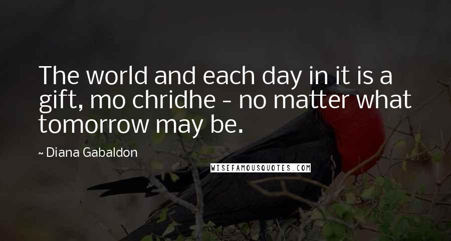 Diana Gabaldon quotes: The world and each day in it is a gift, mo chridhe - no matter what tomorrow may be.