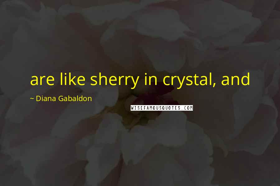 Diana Gabaldon quotes: are like sherry in crystal, and