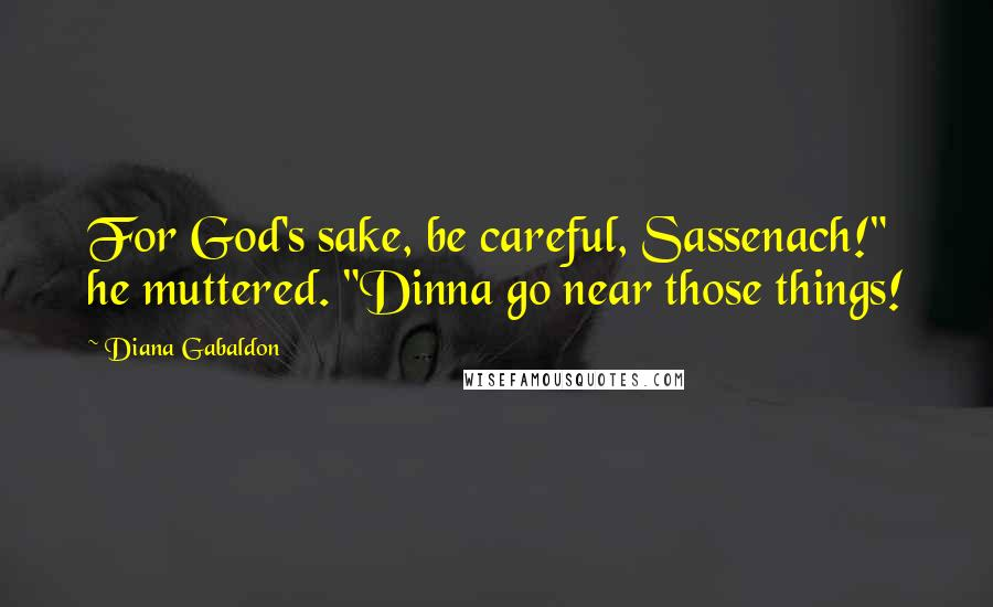 "Diana Gabaldon quotes: For God's sake, be careful, Sassenach!"" he muttered. ""Dinna go near those things!"