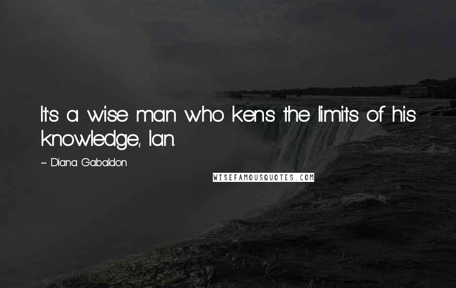 Diana Gabaldon quotes: It's a wise man who kens the limits of his knowledge, Ian.