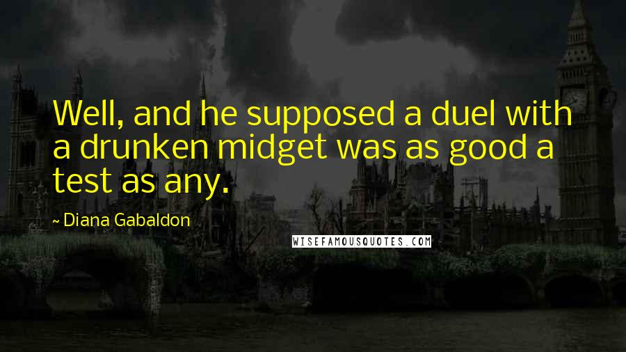 Diana Gabaldon quotes: Well, and he supposed a duel with a drunken midget was as good a test as any.