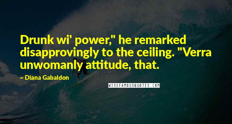 "Diana Gabaldon quotes: Drunk wi' power,"" he remarked disapprovingly to the ceiling. ""Verra unwomanly attitude, that."