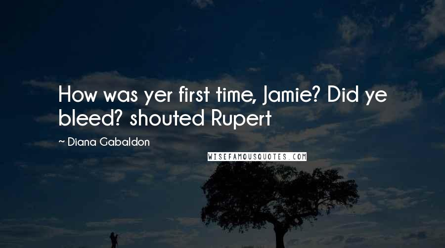 Diana Gabaldon quotes: How was yer first time, Jamie? Did ye bleed? shouted Rupert