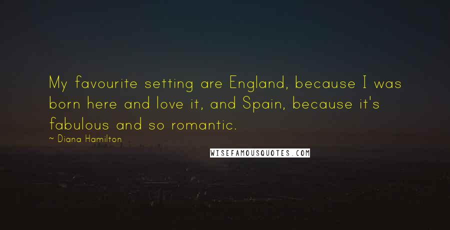 Diana Hamilton quotes: My favourite setting are England, because I was born here and love it, and Spain, because it's fabulous and so romantic.