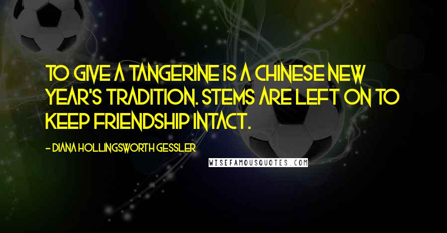 Diana Hollingsworth Gessler quotes: To give a tangerine is a Chinese New Year's Tradition. Stems are left on to keep friendship intact.