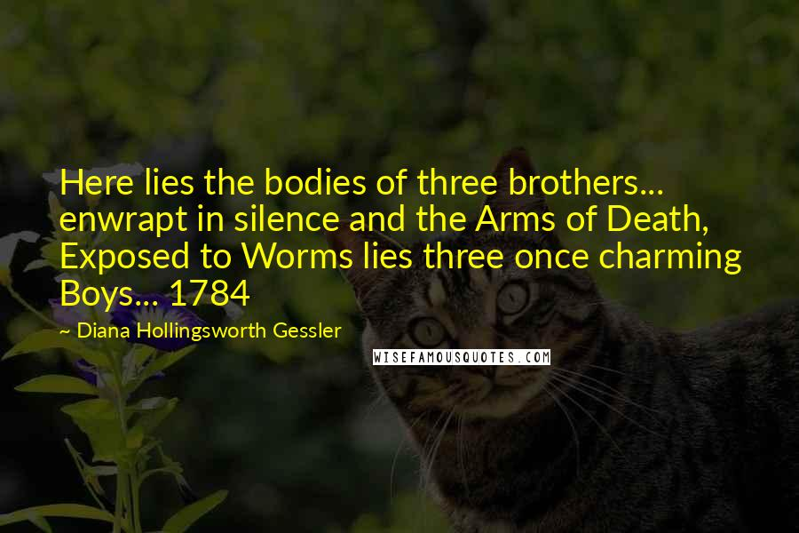 Diana Hollingsworth Gessler quotes: Here lies the bodies of three brothers... enwrapt in silence and the Arms of Death, Exposed to Worms lies three once charming Boys... 1784