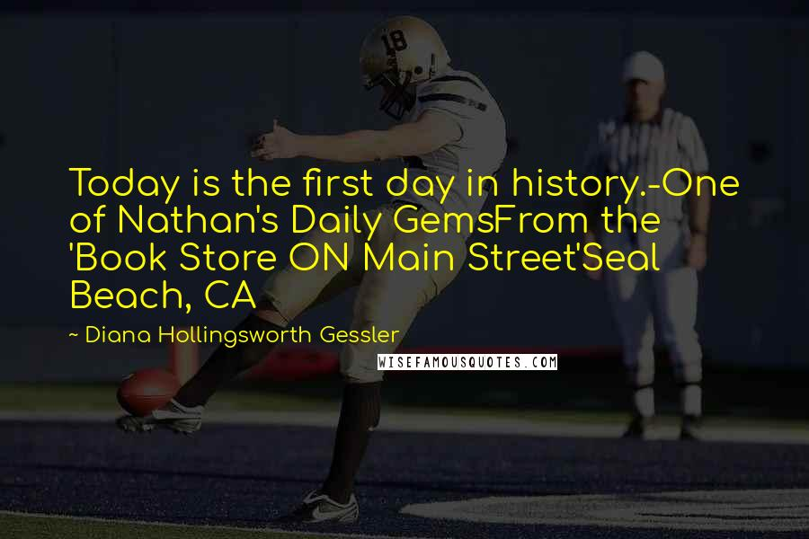 Diana Hollingsworth Gessler quotes: Today is the first day in history.-One of Nathan's Daily GemsFrom the 'Book Store ON Main Street'Seal Beach, CA
