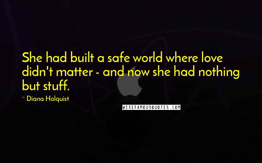 Diana Holquist quotes: She had built a safe world where love didn't matter - and now she had nothing but stuff.