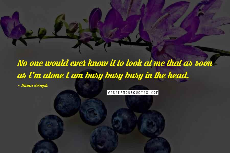 Diana Joseph quotes: No one would ever know it to look at me that as soon as I'm alone I am busy busy busy in the head.