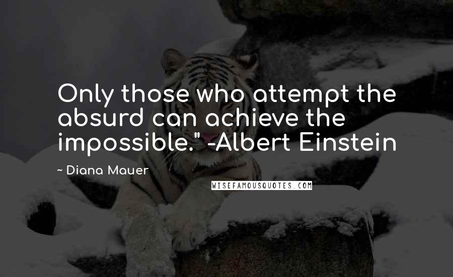 """Diana Mauer quotes: Only those who attempt the absurd can achieve the impossible."""" -Albert Einstein"""