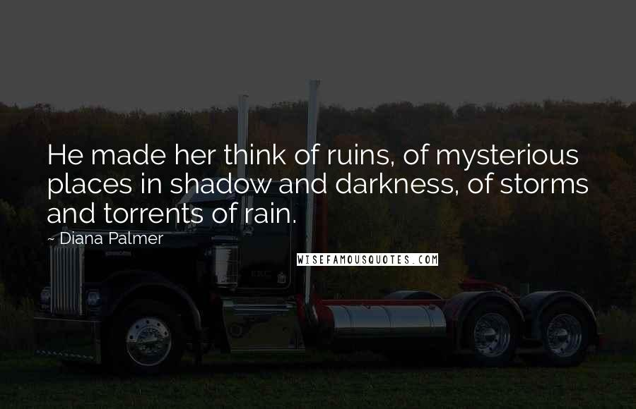 Diana Palmer quotes: He made her think of ruins, of mysterious places in shadow and darkness, of storms and torrents of rain.