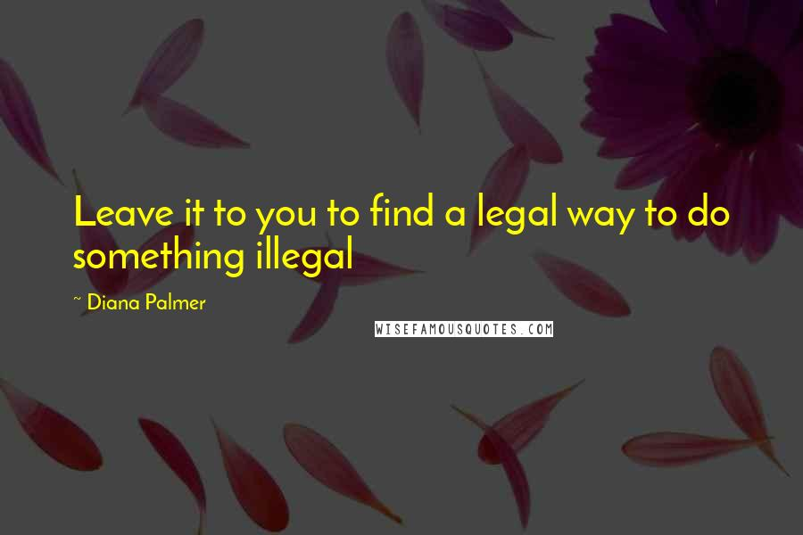 Diana Palmer quotes: Leave it to you to find a legal way to do something illegal