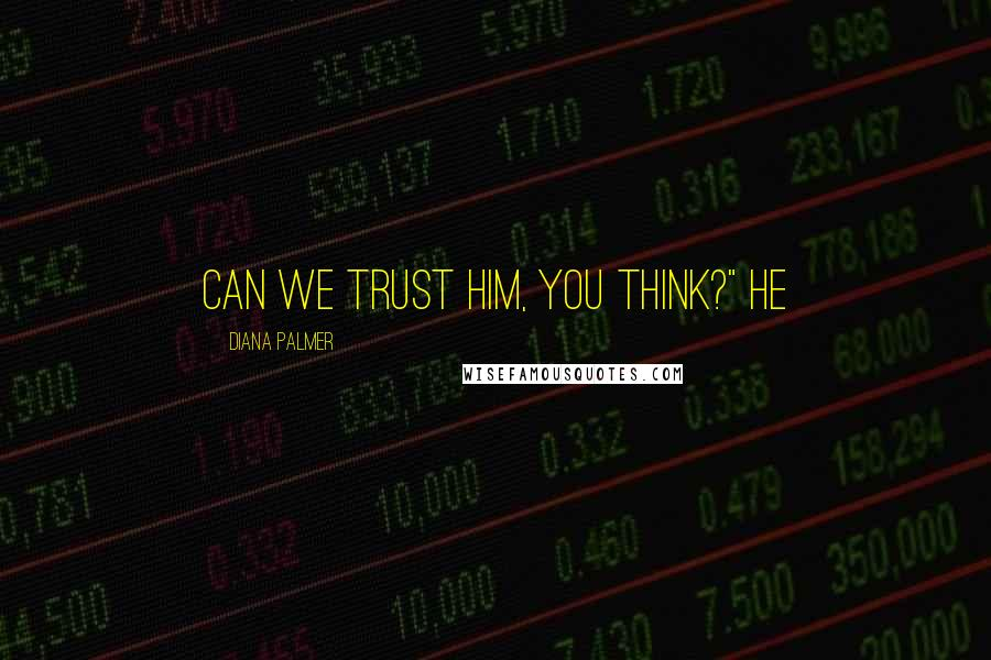 "Diana Palmer quotes: Can we trust him, you think?"" he"