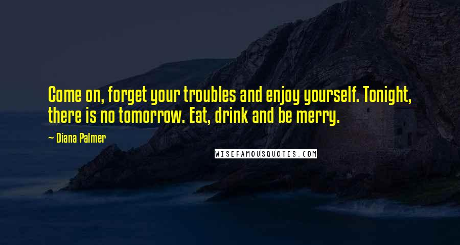 Diana Palmer quotes: Come on, forget your troubles and enjoy yourself. Tonight, there is no tomorrow. Eat, drink and be merry.
