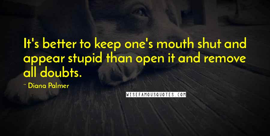 Diana Palmer quotes: It's better to keep one's mouth shut and appear stupid than open it and remove all doubts.