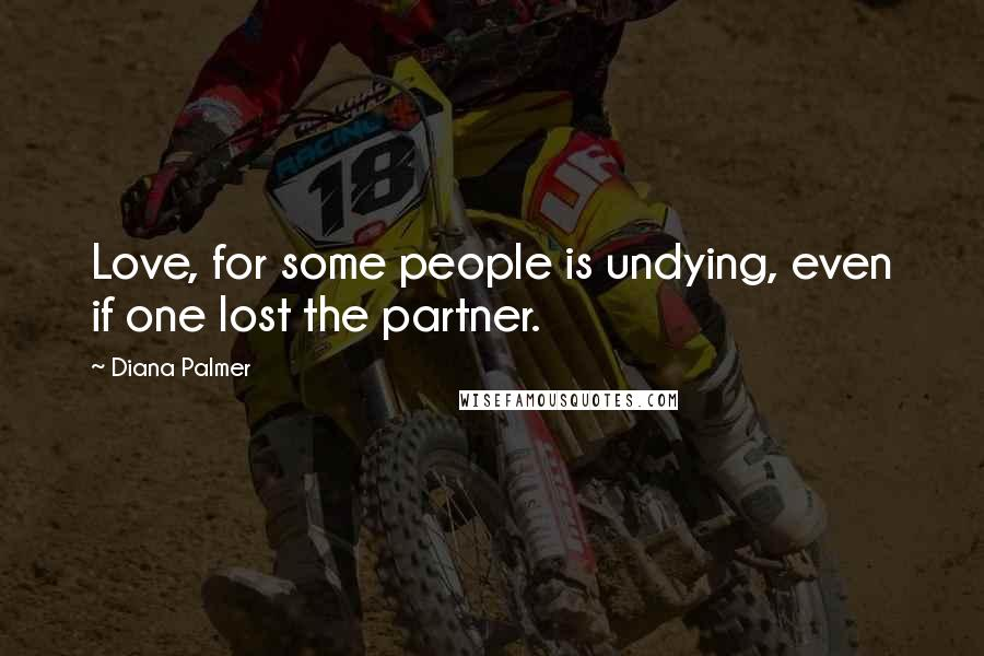 Diana Palmer quotes: Love, for some people is undying, even if one lost the partner.