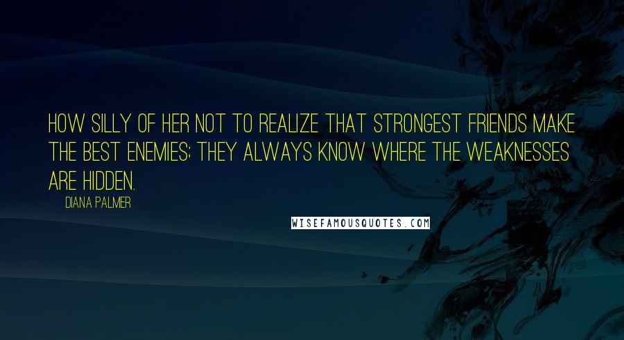 Diana Palmer quotes: How silly of her not to realize that strongest friends make the best enemies; they always know where the weaknesses are hidden.