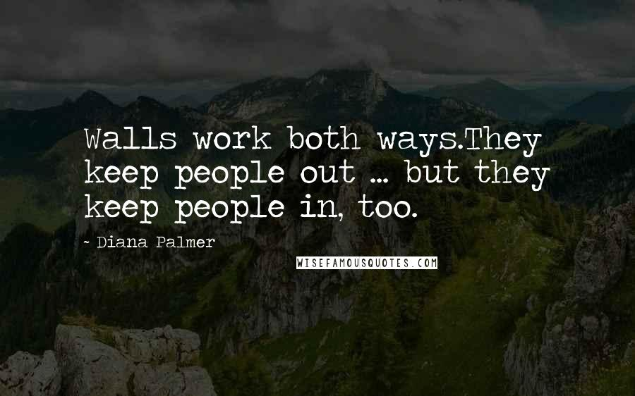 Diana Palmer quotes: Walls work both ways.They keep people out ... but they keep people in, too.
