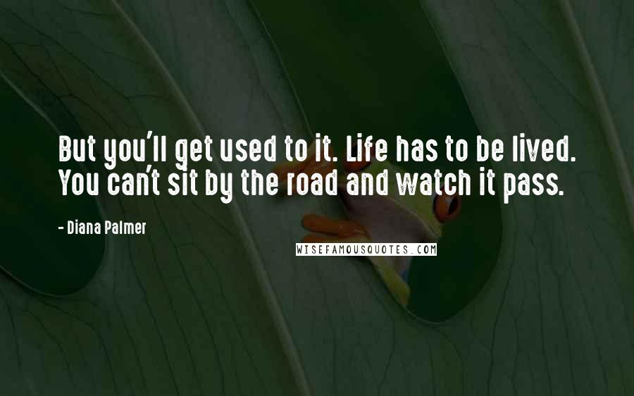 Diana Palmer quotes: But you'll get used to it. Life has to be lived. You can't sit by the road and watch it pass.