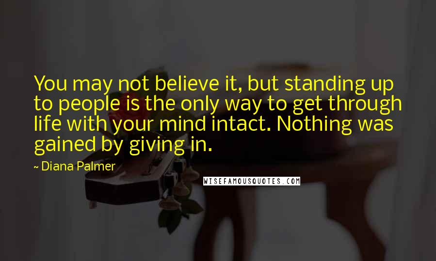 Diana Palmer quotes: You may not believe it, but standing up to people is the only way to get through life with your mind intact. Nothing was gained by giving in.