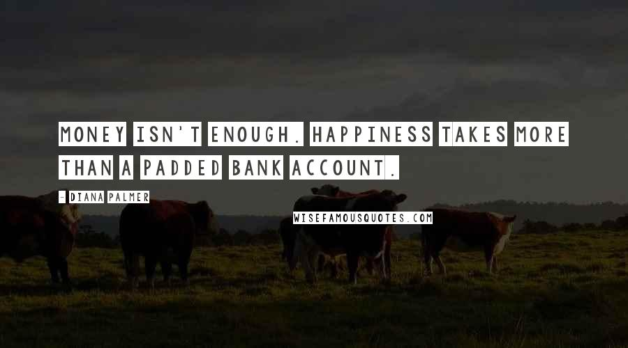 Diana Palmer quotes: Money isn't enough. Happiness takes more than a padded bank account.