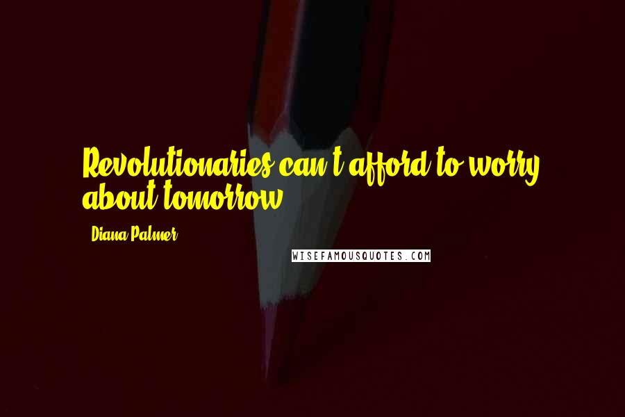 Diana Palmer quotes: Revolutionaries can't afford to worry about tomorrow.