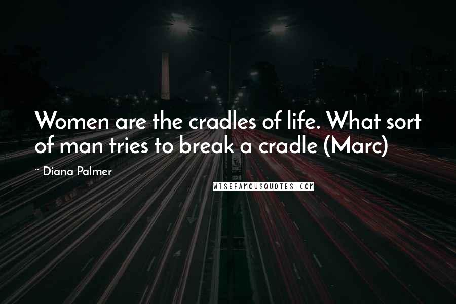 Diana Palmer quotes: Women are the cradles of life. What sort of man tries to break a cradle (Marc)